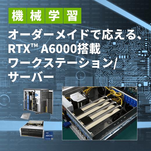 機械学習 オーダーメイドで応える、NVIDIA® RTX™ A6000搭載 ワークステーション・サーバー