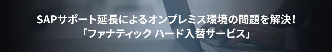 SAPサポート延長によるオンプレミス環境の問題を解決!「ファナティック ハード入替サービス」